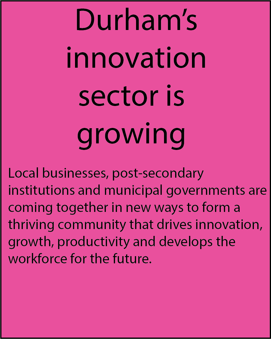 Durham's innovation sector is growing.   Local businesses, post-secondary institutions and municipal governments are coming together in new ways to form a thriving community that drives innovation, growth, productivity and develops the workforce for the future.