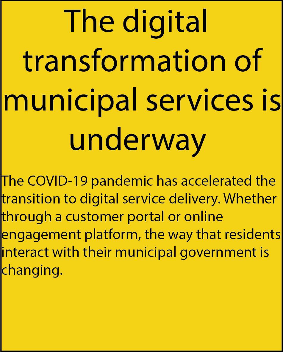 The digital transformation of municipal services is underway. The COVID-19 pandemic has accelerated the transition to digital service delivery. Whether through a customer portal or online engagement platform, the way that residents interact with their municipal government is changing.